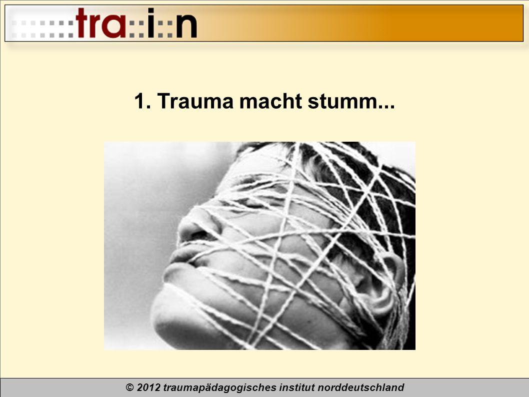 © 2012 traumapädagogisches institut norddeutschland 1. Trauma macht stumm...