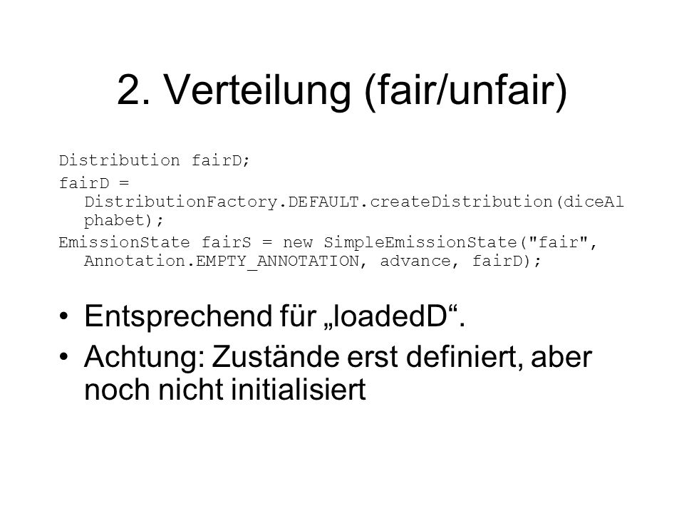 2. Verteilung (fair/unfair) Distribution fairD; fairD = DistributionFactory.DEFAULT.createDistribution(diceAl phabet); EmissionState fairS = new Simpl