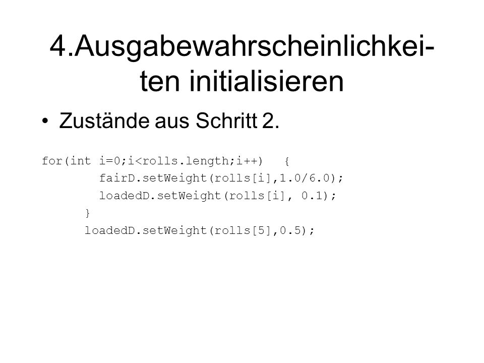 5.Übergangswahrscheinlich- keiten initialisieren Distribution dist; dist = casino.getWeights(casino.magicalState()); dist.setWeight(fairS, 0.8); dist.setWeight(loadedS, 0.2); dist = casino.getWeights(fairS); dist.setWeight(loadedS, 0.04); dist.setWeight(fairS, 0.95); dist.setWeight(casino.magicalState(), 0.01);