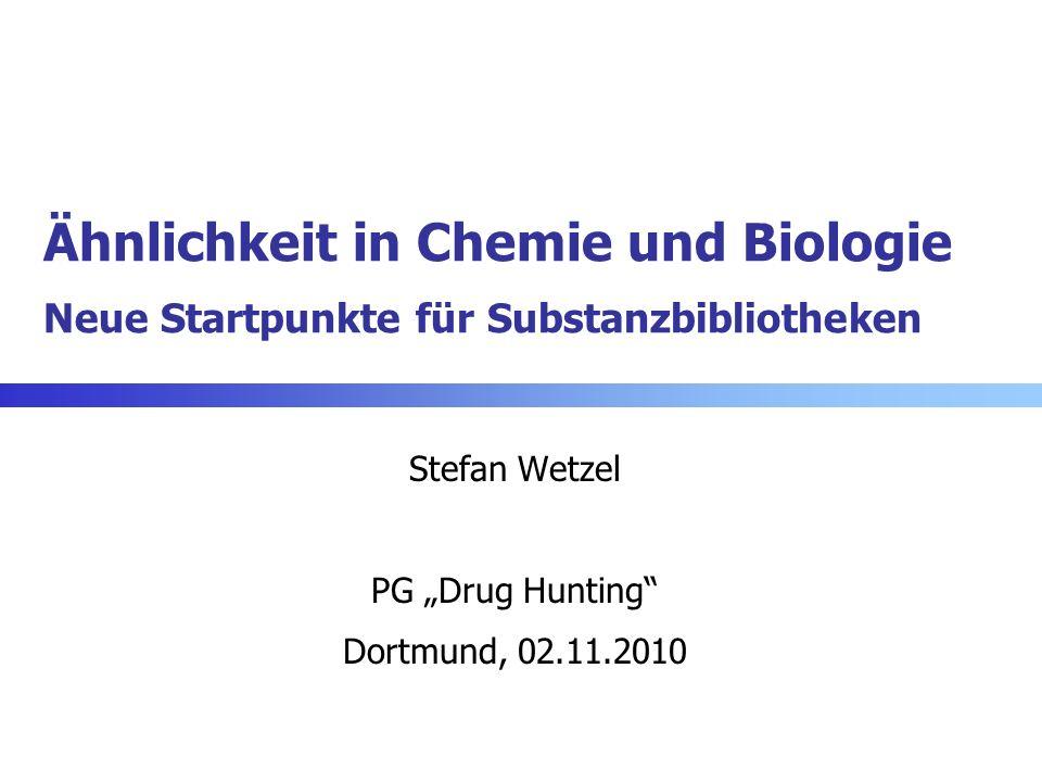 Ähnlichkeit in Chemie und Biologie Neue Startpunkte für Substanzbibliotheken Stefan Wetzel PG Drug Hunting Dortmund, 02.11.2010