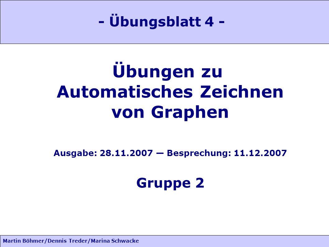 Martin Böhmer/Dennis Treder/Marina Schwacke Übungen zu Automatisches Zeichnen von Graphen Ausgabe: 28.11.2007 Besprechung: 11.12.2007 Gruppe 2 - Übungsblatt 4 -