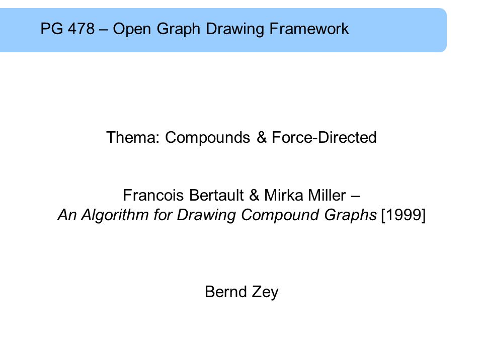 PG 478 – Open Graph Drawing Framework Thema: Compounds & Force-Directed Francois Bertault & Mirka Miller – An Algorithm for Drawing Compound Graphs [1999] Bernd Zey