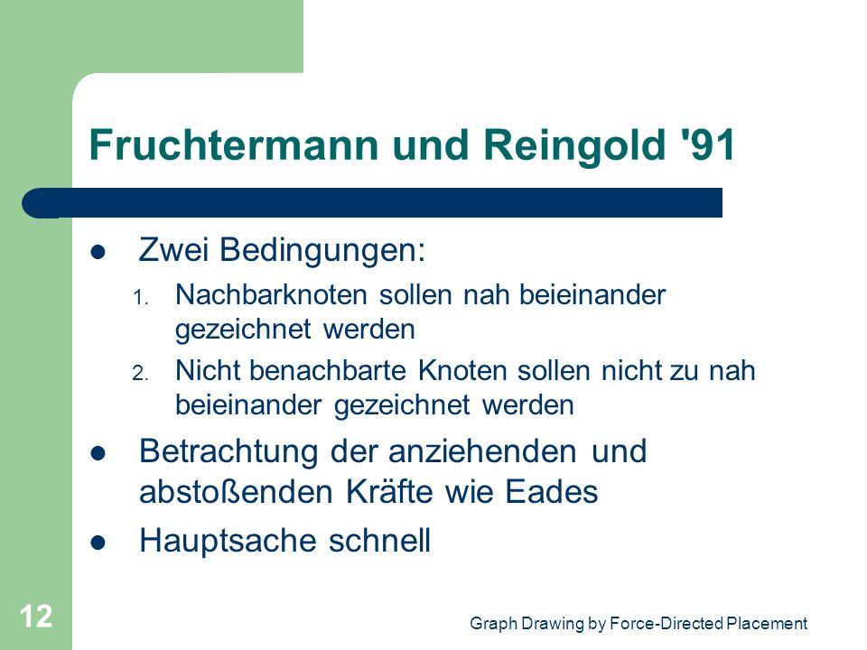 Graph Drawing by Force-Directed Placement 12 Fruchtermann und Reingold '91 Zwei Bedingungen: 1. Nachbarknoten sollen nah beieinander gezeichnet werden