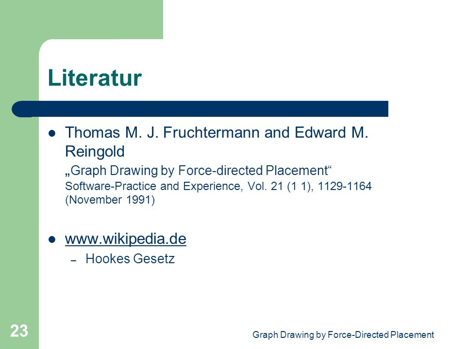 Graph Drawing by Force-Directed Placement 23 Literatur Thomas M. J. Fruchtermann and Edward M. Reingold Graph Drawing by Force-directed Placement Soft
