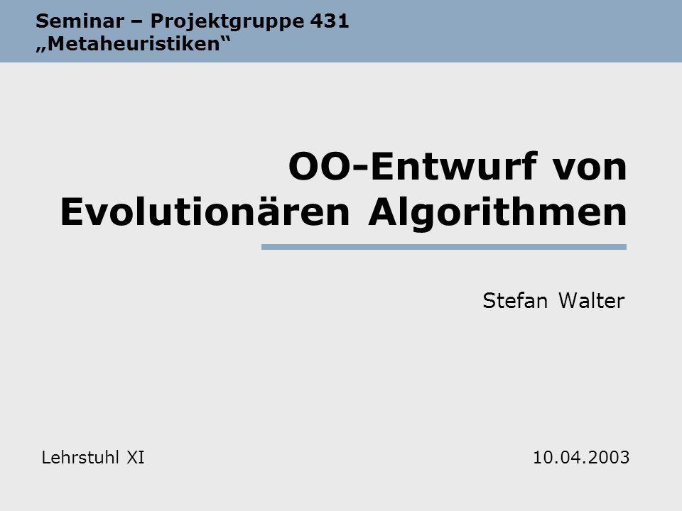 OO-Entwurf von Evolutionären Algorithmen Stefan Walter Seminar – Projektgruppe 431 Metaheuristiken Lehrstuhl XI10.04.2003