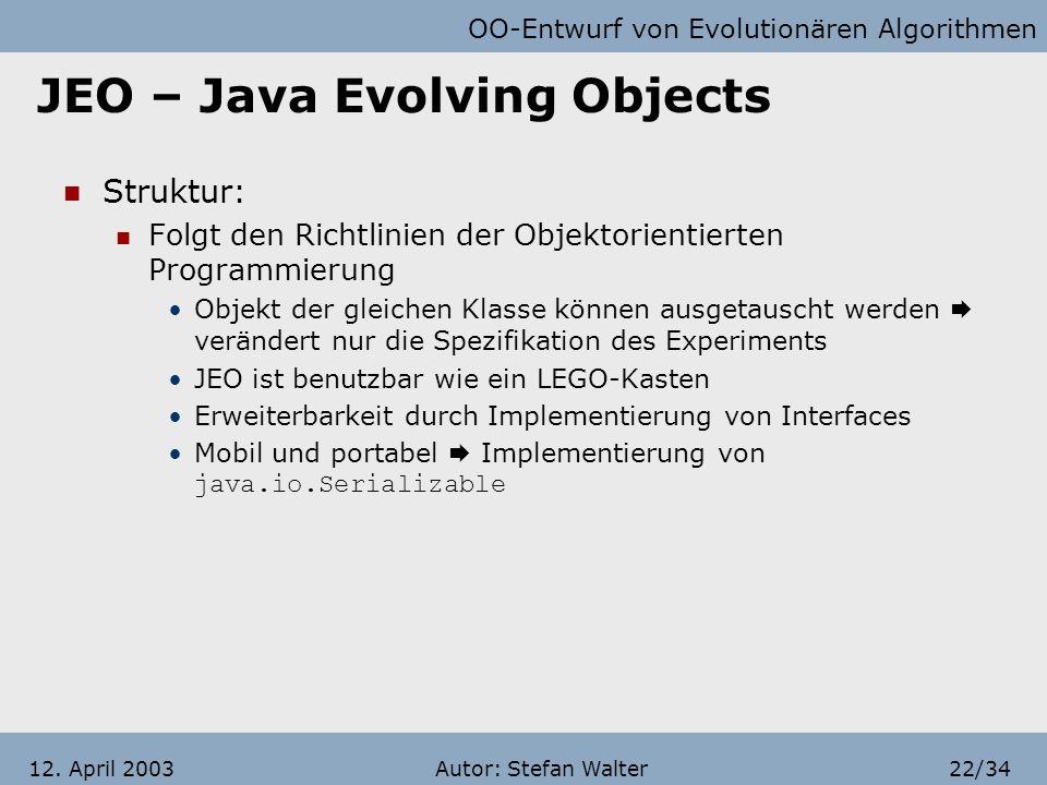 OO-Entwurf von Evolutionären Algorithmen Autor: Stefan Walter21/3412. April 2003 JEO – Java Evolving Objects Ist eine Java Bibliothek für die Durchfüh