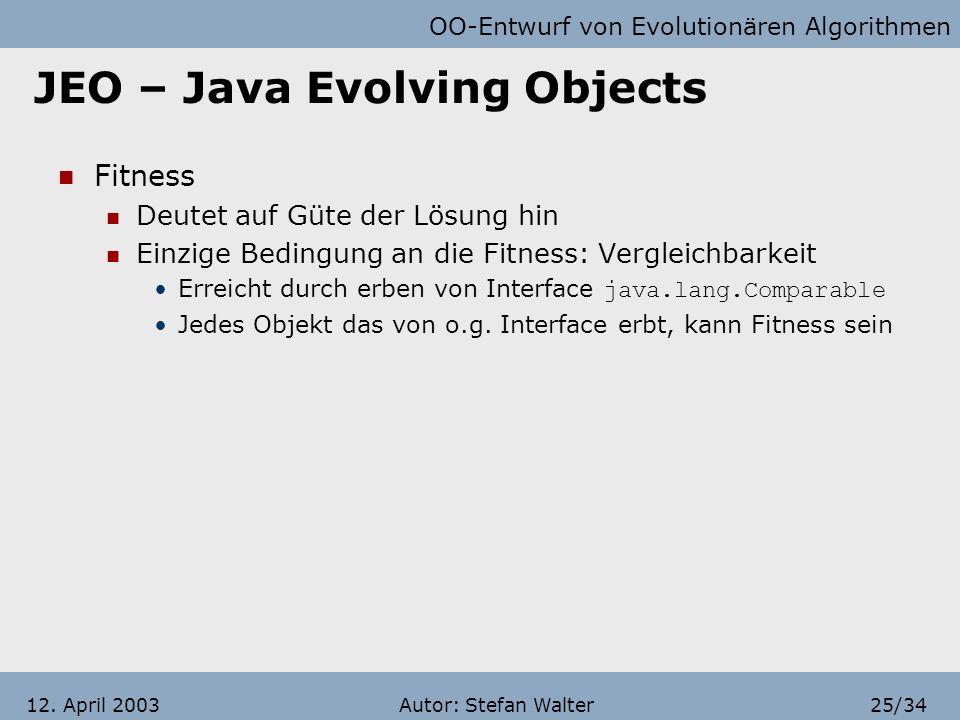 OO-Entwurf von Evolutionären Algorithmen Autor: Stefan Walter24/3412. April 2003 JEO – Java Evolving Objects Genome Evolvierbarer Teil des Individuums