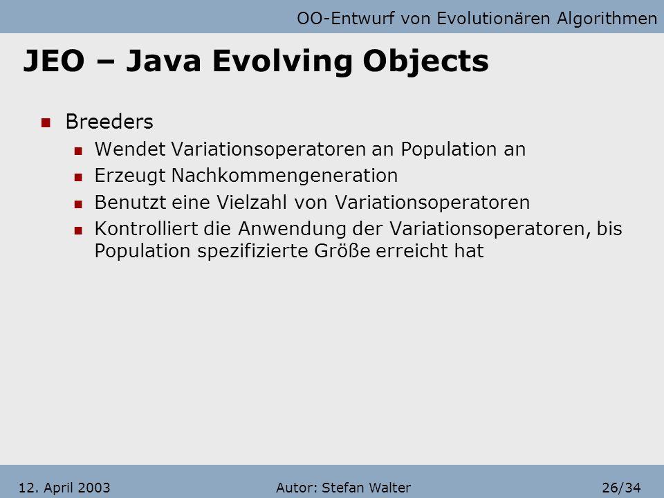 OO-Entwurf von Evolutionären Algorithmen Autor: Stefan Walter25/3412. April 2003 JEO – Java Evolving Objects Fitness Deutet auf Güte der Lösung hin Ei