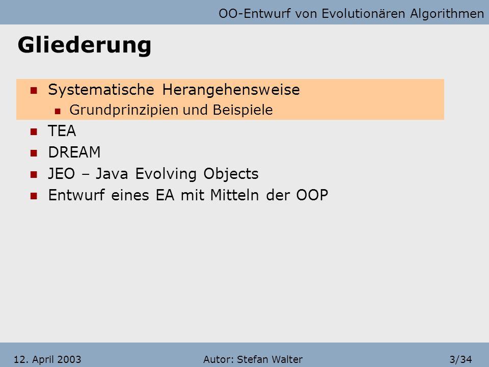 OO-Entwurf von Evolutionären Algorithmen Autor: Stefan Walter2/3412. April 2003 Gliederung Systematische Herangehensweise Grundprinzipien und Beispiel