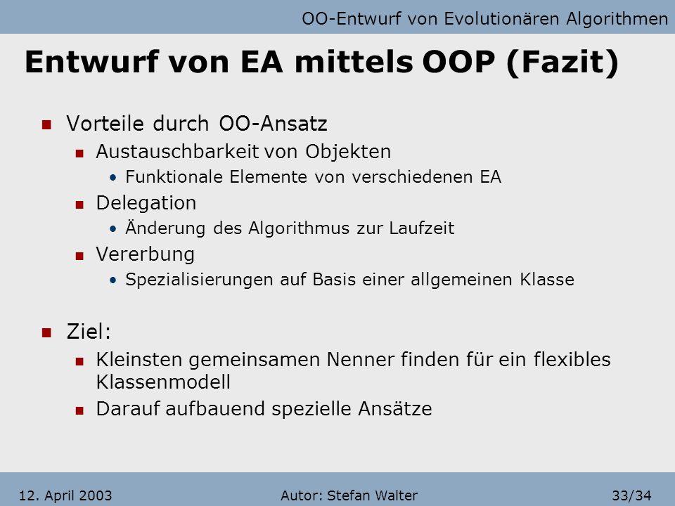 OO-Entwurf von Evolutionären Algorithmen Autor: Stefan Walter32/3412. April 2003 Entwurf von EA mittels OOP (Fazit) Umsetzung der Rollen eines EA fast