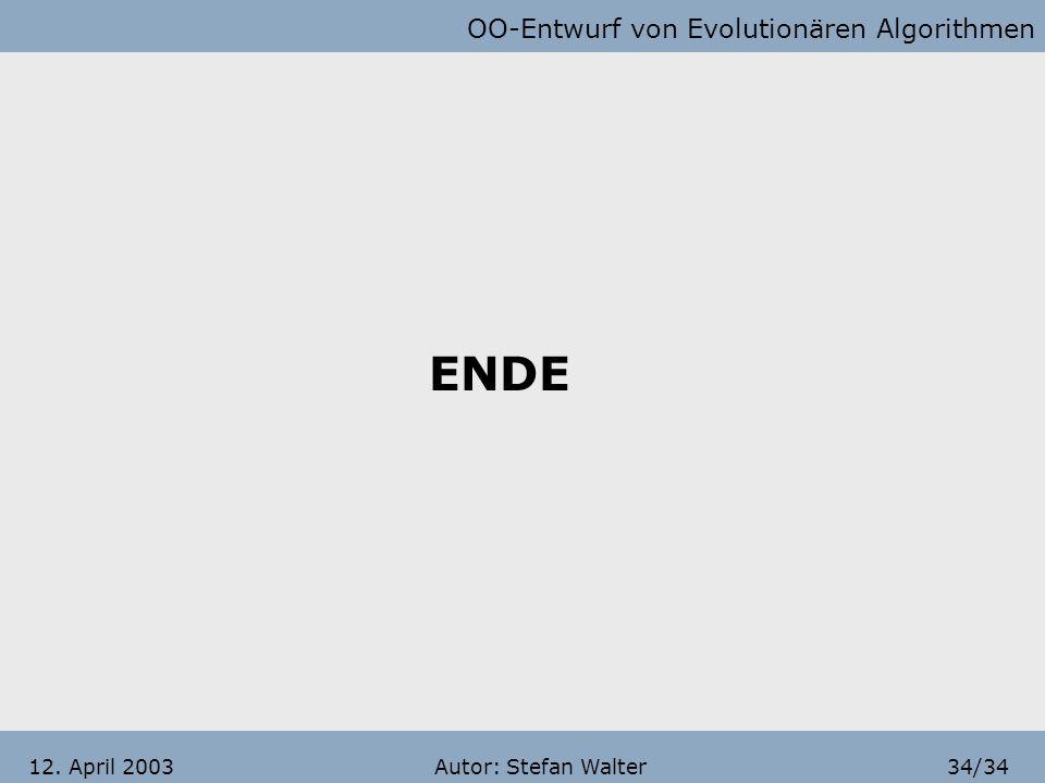 OO-Entwurf von Evolutionären Algorithmen Autor: Stefan Walter33/3412. April 2003 Entwurf von EA mittels OOP (Fazit) Vorteile durch OO-Ansatz Austausch