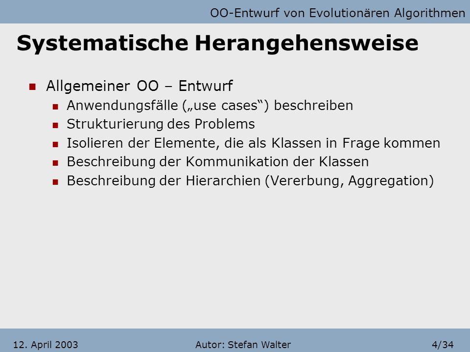 OO-Entwurf von Evolutionären Algorithmen Autor: Stefan Walter3/3412. April 2003 Gliederung Systematische Herangehensweise Grundprinzipien und Beispiel