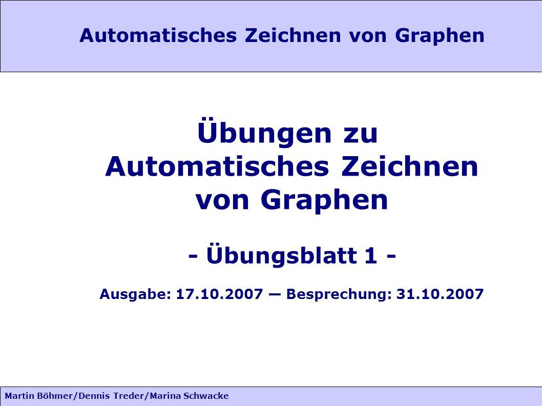 Martin Böhmer/Dennis Treder/Marina Schwacke Automatisches Zeichnen von Graphen Übungen zu Automatisches Zeichnen von Graphen - Übungsblatt 1 - Ausgabe: 17.10.2007 Besprechung: 31.10.2007