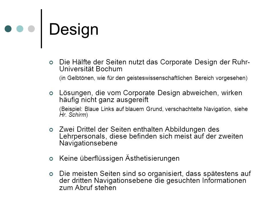 Design Die Hälfte der Seiten nutzt das Corporate Design der Ruhr- Universität Bochum (in Gelbtönen, wie für den geisteswissenschaftlichen Bereich vorgesehen) Lösungen, die vom Corporate Design abweichen, wirken häufig nicht ganz ausgereift (Beispiel: Blaue Links auf blauem Grund, verschachtelte Navigation, siehe Hr.