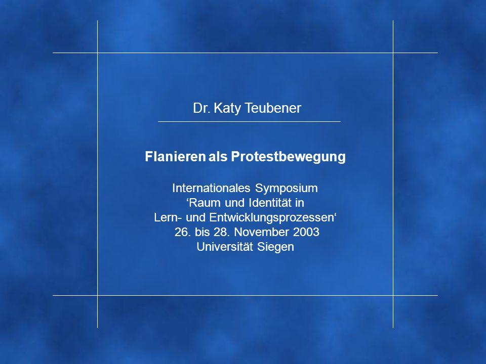 Dr. Katy Teubener Flanieren als Protestbewegung Internationales Symposium Raum und Identität in Lern- und Entwicklungsprozessen 26. bis 28. November 2