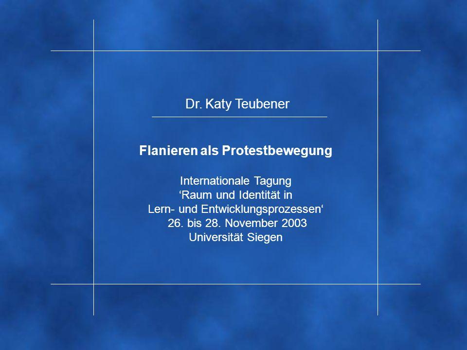 Dr. Katy Teubener Flanieren als Protestbewegung Internationale Tagung Raum und Identität in Lern- und Entwicklungsprozessen 26. bis 28. November 2003