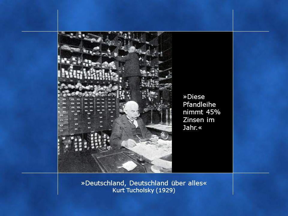 »Diese Pfandleihe nimmt 45% Zinsen im Jahr.« »Deutschland, Deutschland über alles« Kurt Tucholsky (1929)