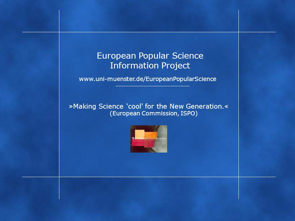 www.uni-muenster.de/EuropeanPopularScience »Making Science 'cool' for the New Generation.« European Popular Science Information Project (European Comm