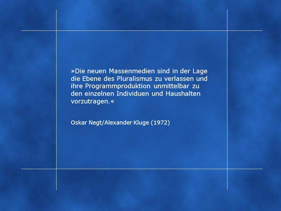 »Die neuen Massenmedien sind in der Lage die Ebene des Pluralismus zu verlassen und ihre Programmproduktion unmittelbar zu den einzelnen Individuen und Haushalten vorzutragen.« Oskar Negt/Alexander Kluge (1972)