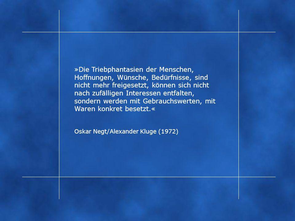 »Die Triebphantasien der Menschen, Hoffnungen, Wünsche, Bedürfnisse, sind nicht mehr freigesetzt, können sich nicht nach zufälligen Interessen entfalten, sondern werden mit Gebrauchswerten, mit Waren konkret besetzt.« Oskar Negt/Alexander Kluge (1972)