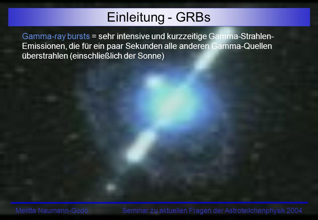 Melitta Naumann-Godó Seminar zu aktuellen Fragen der Astroteilchenphysik 2004 Einleitung - GRBs Gamma-ray bursts = sehr intensive und kurzzeitige Gamma-Strahlen- Emissionen, die für ein paar Sekunden alle anderen Gamma-Quellen überstrahlen (einschließlich der Sonne)