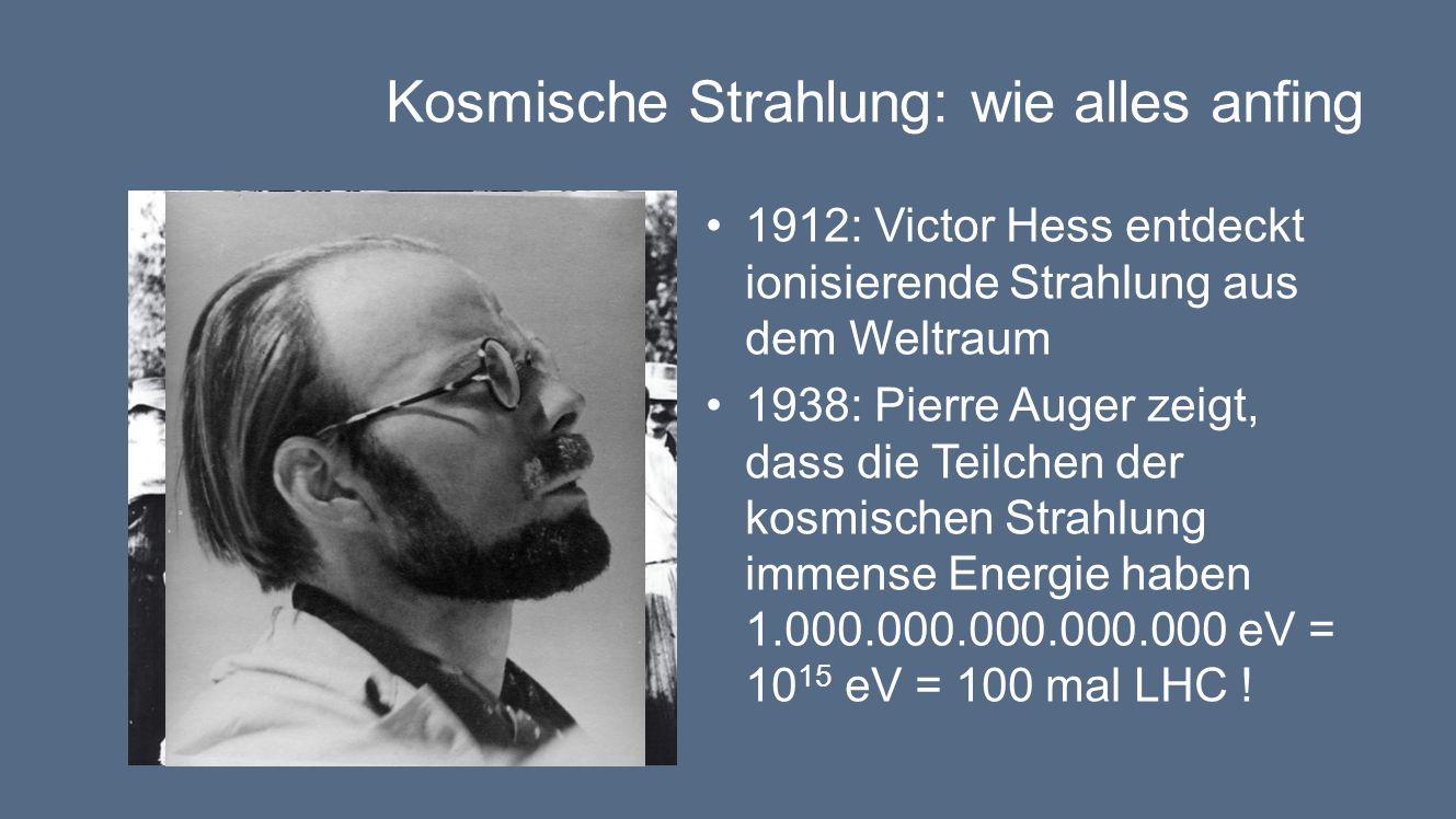 Kosmische Strahlung: wie alles anfing 1912: Victor Hess entdeckt ionisierende Strahlung aus dem Weltraum 1938: Pierre Auger zeigt, dass die Teilchen der kosmischen Strahlung immense Energie haben 1.000.000.000.000.000 eV = 10 15 eV = 100 mal LHC !