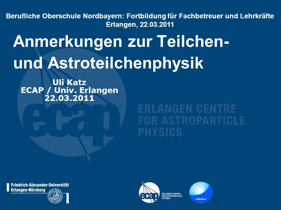 Anmerkungen zur Teilchen- und Astroteilchenphysik Uli Katz ECAP / Univ. Erlangen 22.03.2011 Berufliche Oberschule Nordbayern: Fortbildung für Fachbetr