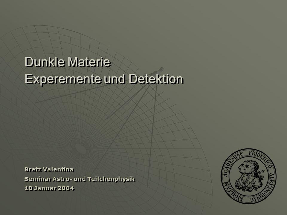 Dunkle Materie Experemente und Detektion Bretz Valentina Seminar Astro- und Teilchenphysik 10 Januar 2004 Bretz Valentina Seminar Astro- und Teilchenp