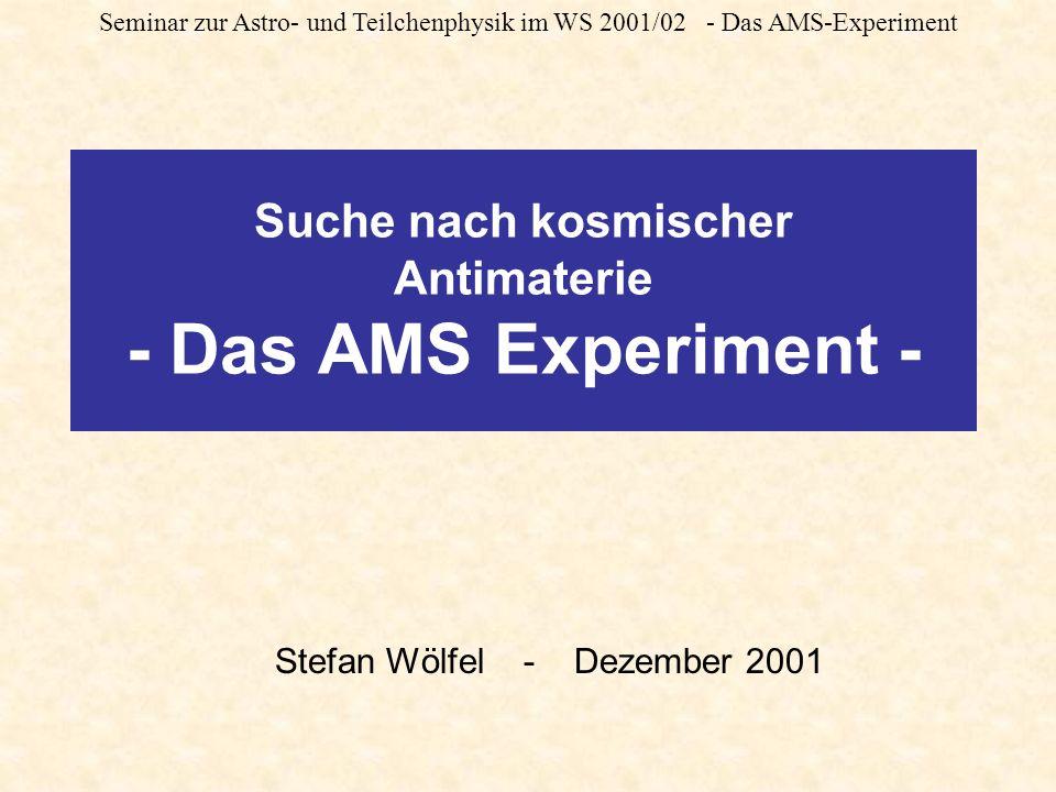 Seminar zur Astro- und Teilchenphysik im WS 2001/02 - Das AMS-Experiment Suche nach kosmischer Antimaterie - Das AMS Experiment - Stefan Wölfel - Dezember 2001