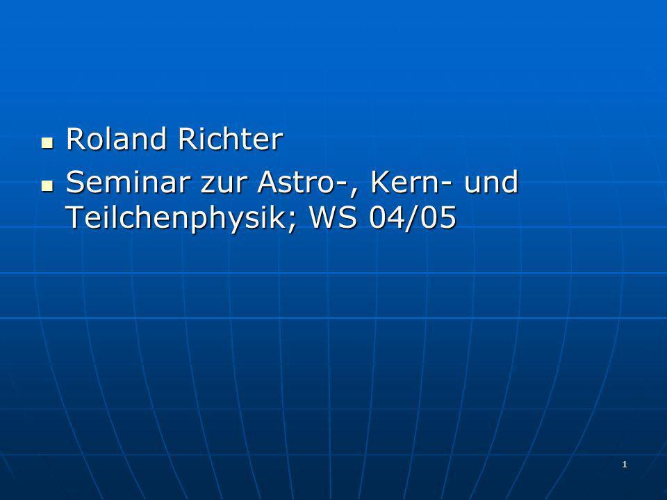 1 Roland Richter Roland Richter Seminar zur Astro-, Kern- und Teilchenphysik; WS 04/05 Seminar zur Astro-, Kern- und Teilchenphysik; WS 04/05