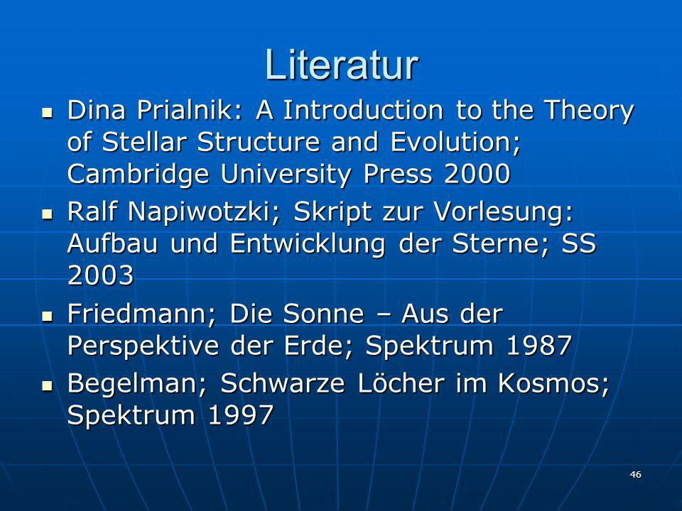46 Literatur Dina Prialnik: A Introduction to the Theory of Stellar Structure and Evolution; Cambridge University Press 2000 Dina Prialnik: A Introduc