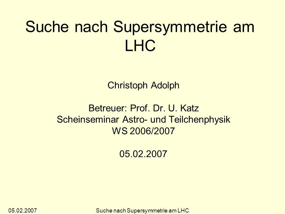 05.02.2007Suche nach Supersymmetrie am LHC 10 Das mSUGRA Modell Vereinfachung des MSSM auf 5 freie Parameter: –m 1/2 universelle Masse der Gauginos –m 0 universelle skalare Masse –A0 universelle Kopplung –tanVerhältnis der Vakuumserwartungswerte der Higgsfelder –sgn(µ)Vorzeichen des Higgsino-Mischungsparameter Verbindung mit allgemeiner Relativitätstheorie Vorteil: überschaubarer Parameterraum häufig benutztes Modell