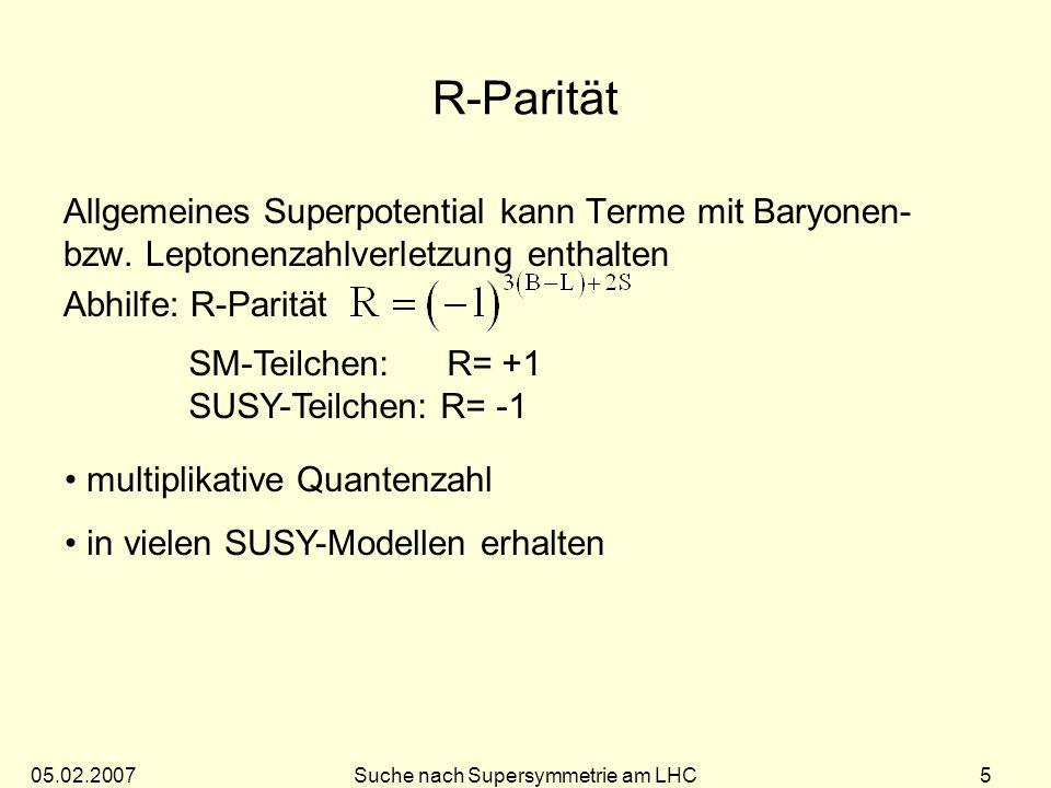 05.02.2007Suche nach Supersymmetrie am LHC 25 Bestimmung der SUSY Modellparameter Unsichtbares LSP, daher keine vollständige Massen- rekonstruktion möglich Einfachster Fall 0 2 0 1 + - M M( 0 2 ) - M( 0 1 ) (signifikanter Zerfall, wenn keine 0 2 0 1 Z 1 h Zerfälle auftreten) Auswahl: 2 isolierte Leptonen, Jets und große E T miss