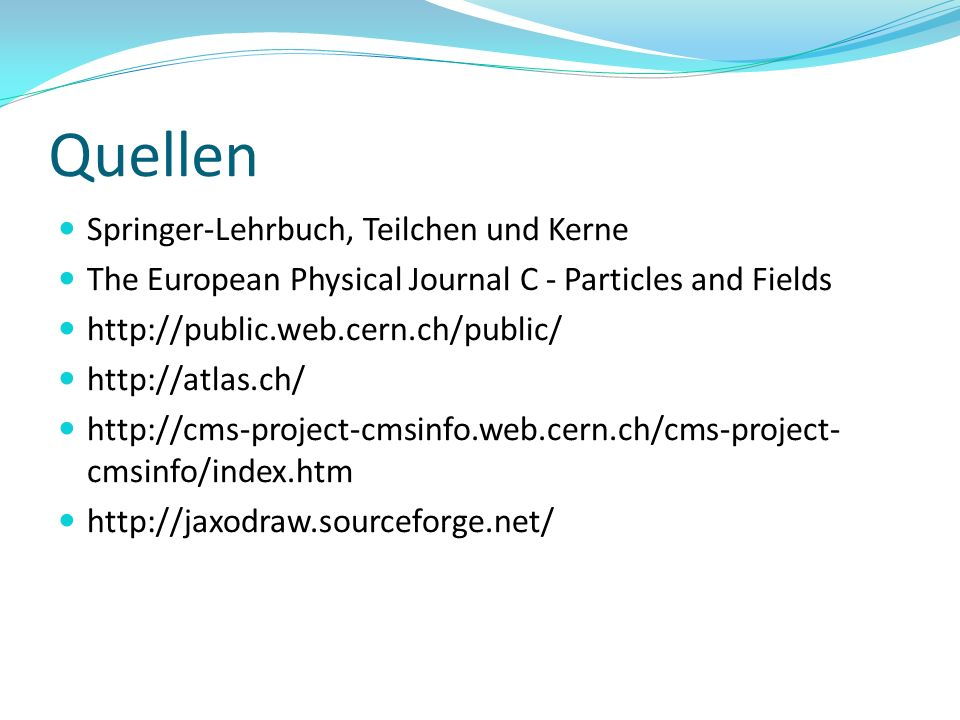 Quellen Springer-Lehrbuch, Teilchen und Kerne The European Physical Journal C - Particles and Fields http://public.web.cern.ch/public/ http://atlas.ch