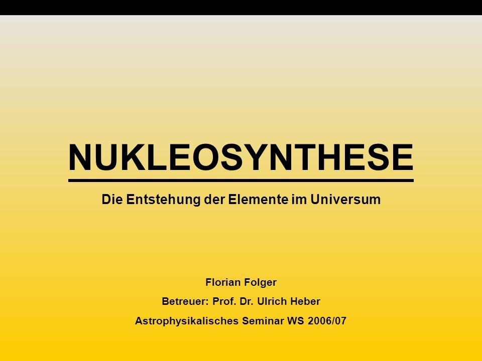 NUKLEOSYNTHESE Die Entstehung der Elemente im Universum Florian Folger Betreuer: Prof.