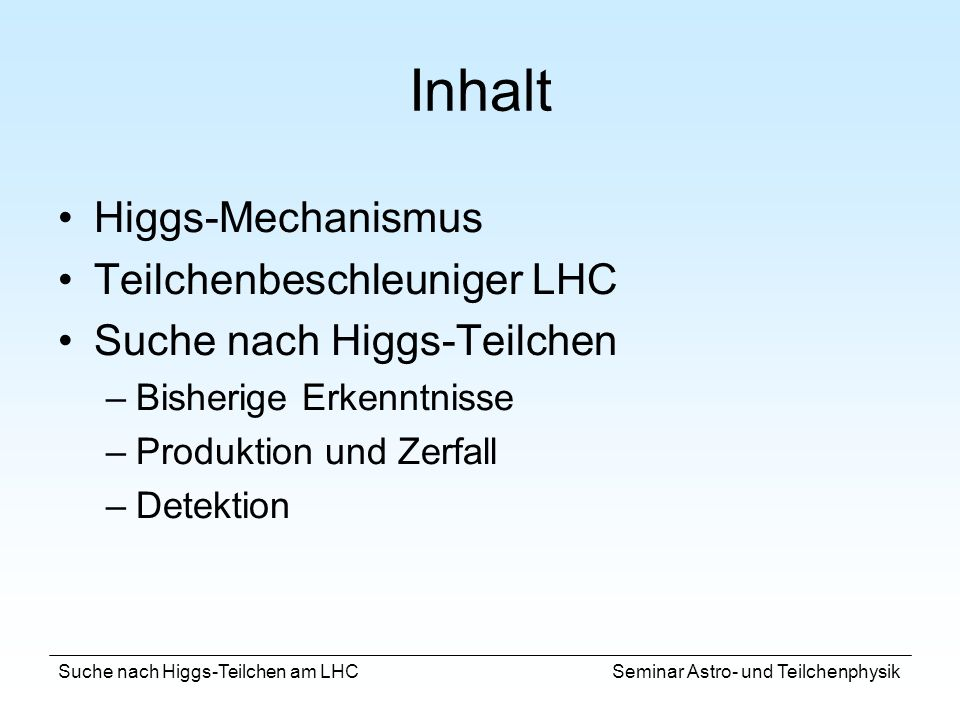 Suche nach Higgs-Teilchen am LHC Seminar Astro- und Teilchenphysik Inhalt Higgs-Mechanismus Teilchenbeschleuniger LHC Suche nach Higgs-Teilchen –Bishe