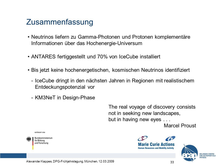 Alexander Kappes, DPG-Frühjahrstagung, München, 12.03.2009 33 Zusammenfassung Neutrinos liefern zu Gamma-Photonen und Protonen komplementäre Informationen über das Hochenergie-Universum ANTARES fertiggestellt und 70% von IceCube installiert Bis jetzt keine hochenergetischen, kosmischen Neutrinos identifiziert -IceCube dringt in den nächsten Jahren in Regionen mit realistischem Entdeckungspotenzial vor -KM3NeT in Design-Phase The real voyage of discovery consists not in seeking new landscapes, but in having new eyes...