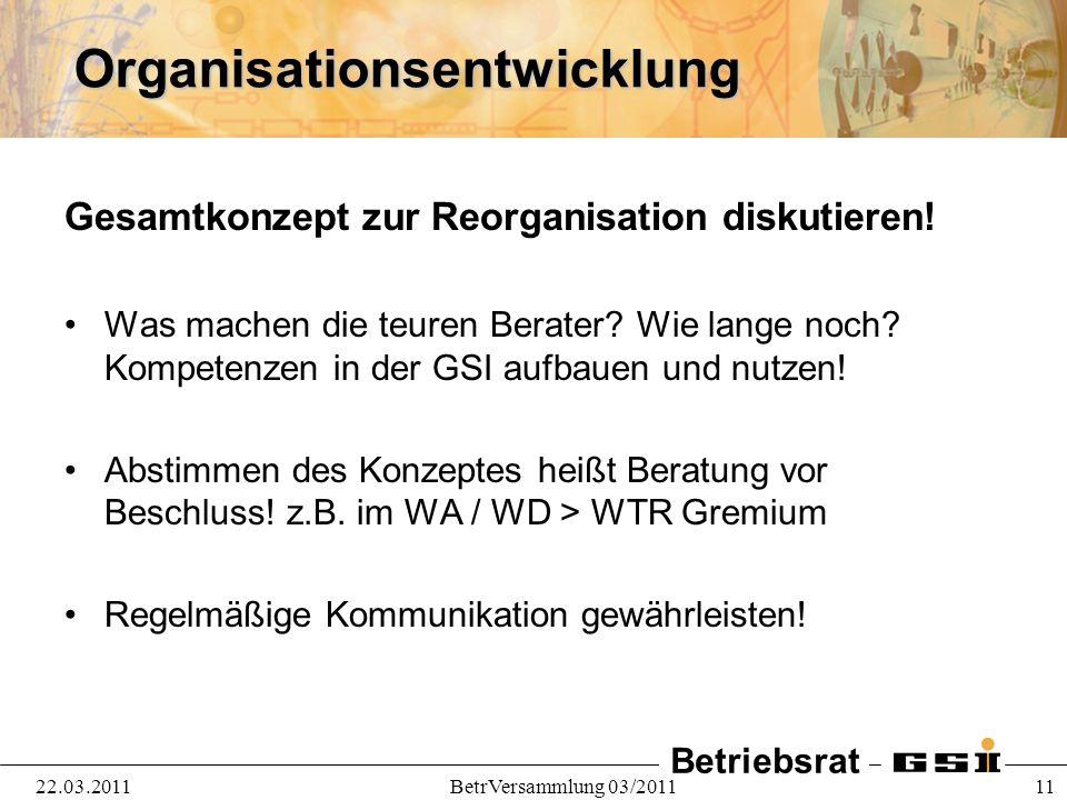 Betriebsrat 22.03.2011BetrVersammlung 03/2011 11Organisationsentwicklung Gesamtkonzept zur Reorganisation diskutieren! Was machen die teuren Berater?