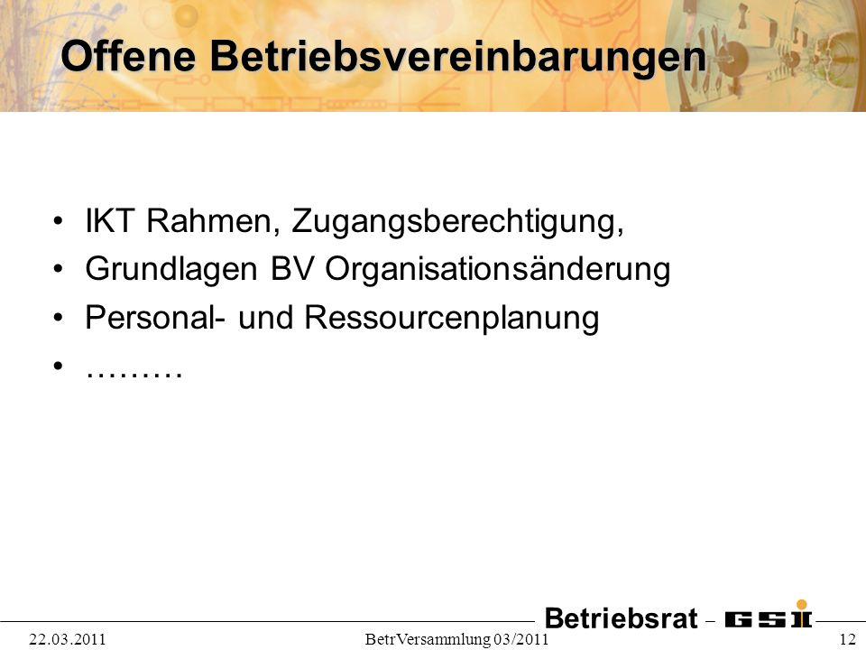 Betriebsrat 22.03.2011BetrVersammlung 03/2011 12 Offene Betriebsvereinbarungen IKT Rahmen, Zugangsberechtigung, Grundlagen BV Organisationsänderung Pe