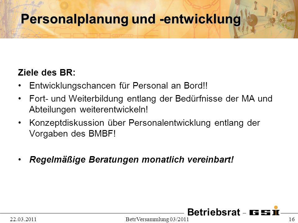 Betriebsrat 22.03.2011BetrVersammlung 03/2011 16 Personalplanung und -entwicklung Ziele des BR: Entwicklungschancen für Personal an Bord!! Fort- und W