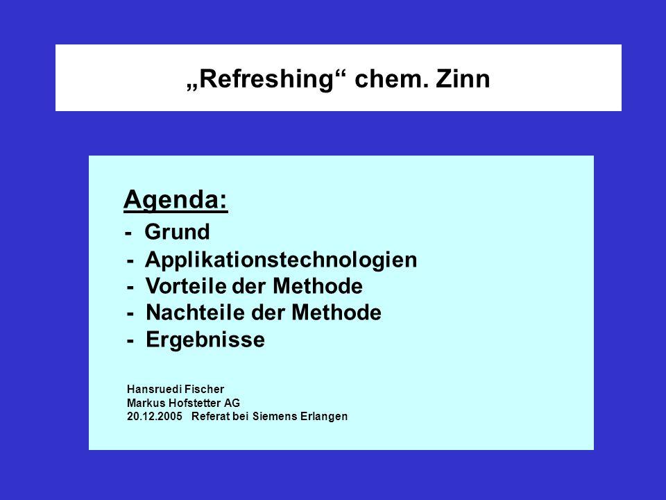 Refreshing chem. Zinn Agenda: - Grund - Applikationstechnologien - Vorteile der Methode - Nachteile der Methode - Ergebnisse Hansruedi Fischer Markus