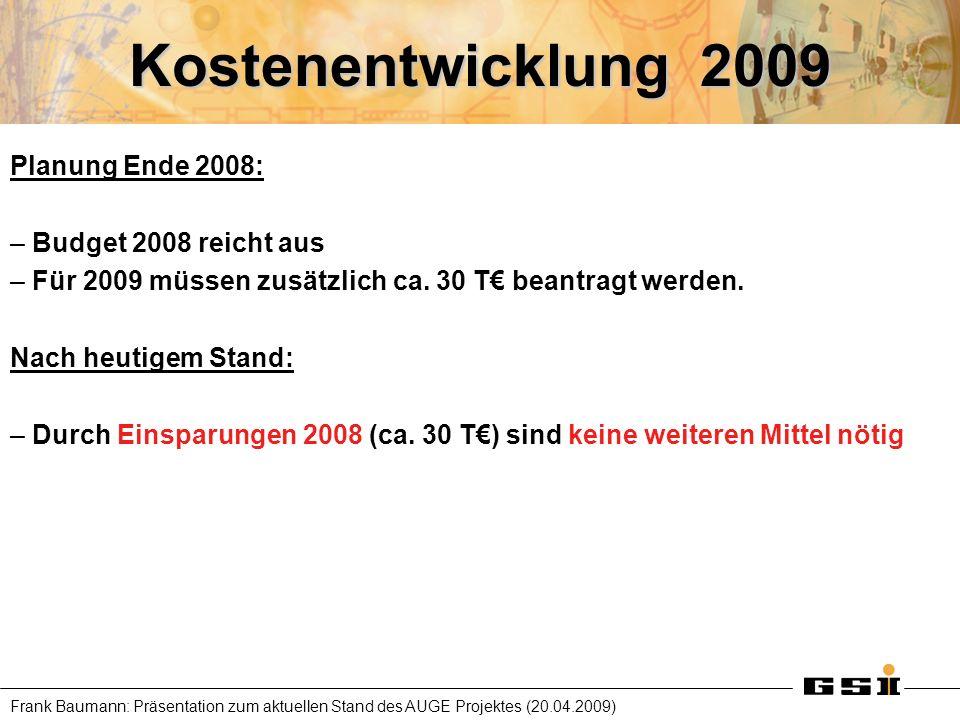 Frank Baumann: Präsentation zum aktuellen Stand des AUGE Projektes (20.04.2009) Kostenentwicklung 2009 Planung Ende 2008: – Budget 2008 reicht aus – F