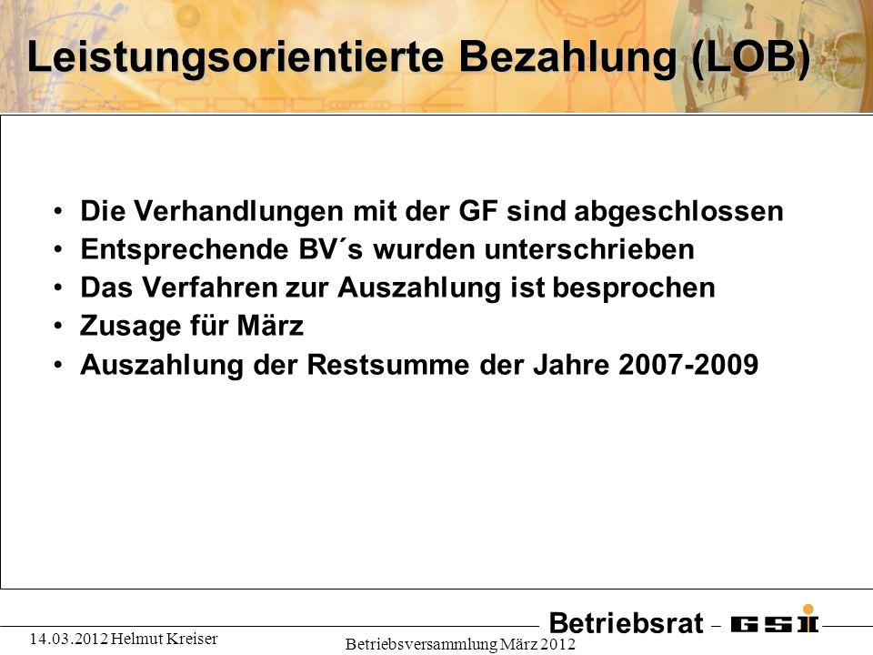 Betriebsrat 14.03.2012 Helmut Kreiser Betriebsversammlung März 2012 Leistungsorientierte Bezahlung (LOB) Die Verhandlungen mit der GF sind abgeschloss