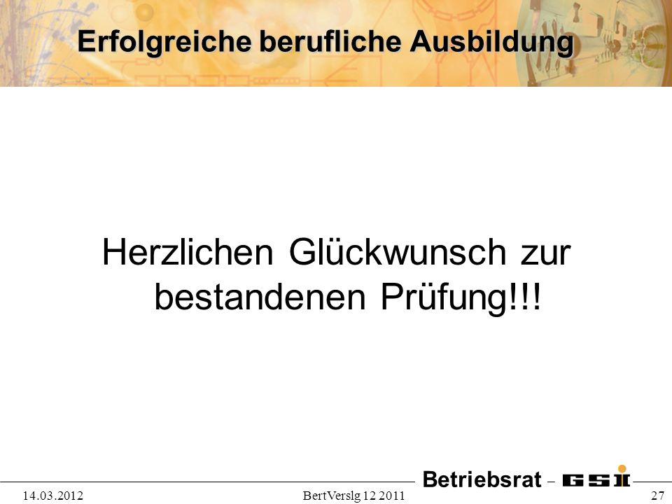 Betriebsrat 14.03.2012BertVerslg 12 2011 27 Erfolgreiche berufliche Ausbildung Herzlichen Glückwunsch zur bestandenen Prüfung!!!