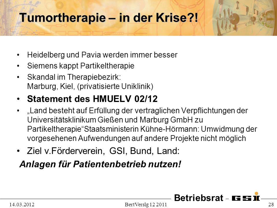 Betriebsrat 14.03.2012BertVerslg 12 2011 28 Tumortherapie – in der Krise?! Heidelberg und Pavia werden immer besser Siemens kappt Partikeltherapie Ska