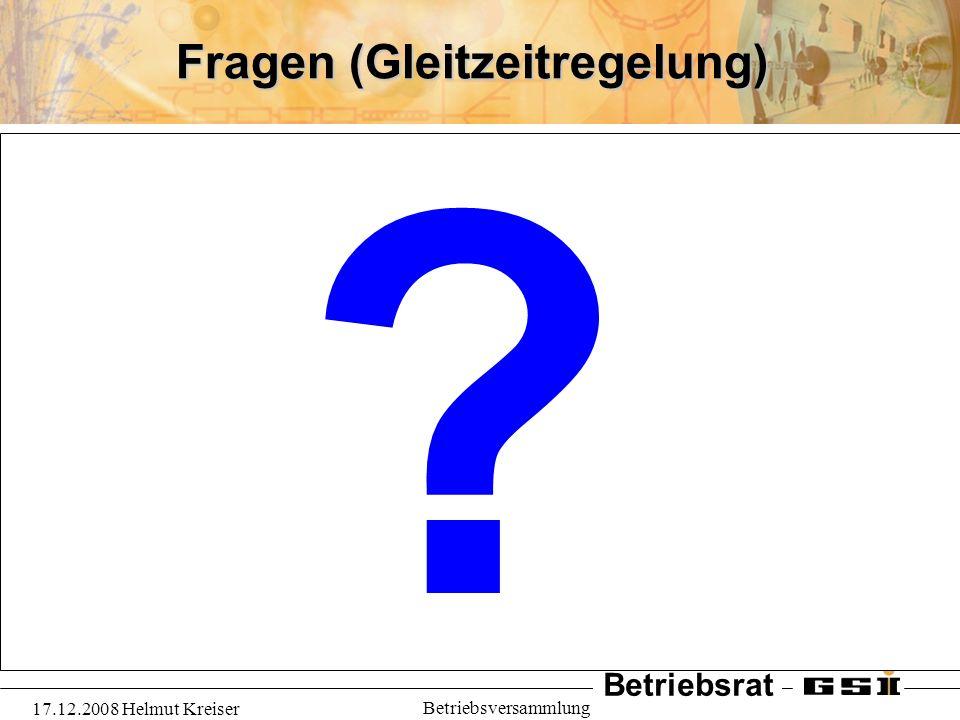 Betriebsrat 17.12.2008 Helmut Kreiser Betriebsversammlung Fragen (Gleitzeitregelung) ?