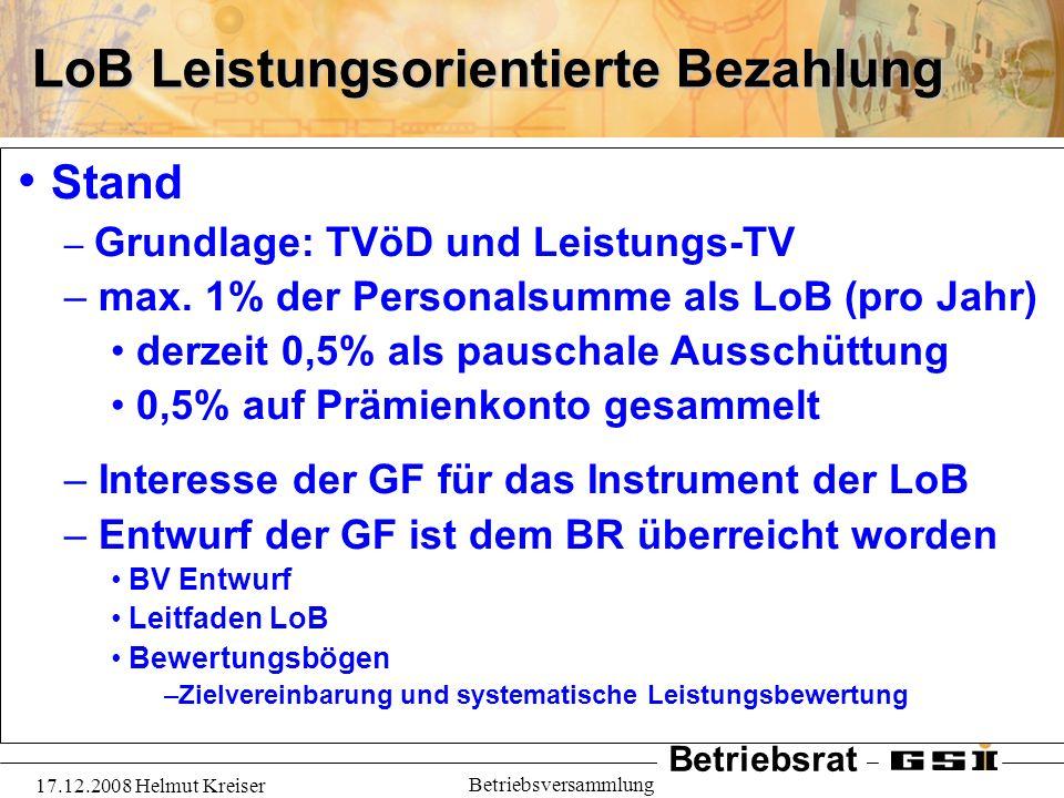 Betriebsrat 17.12.2008 Helmut Kreiser Betriebsversammlung LoB Leistungsorientierte Bezahlung Stand – Grundlage: TVöD und Leistungs-TV – max. 1% der Pe