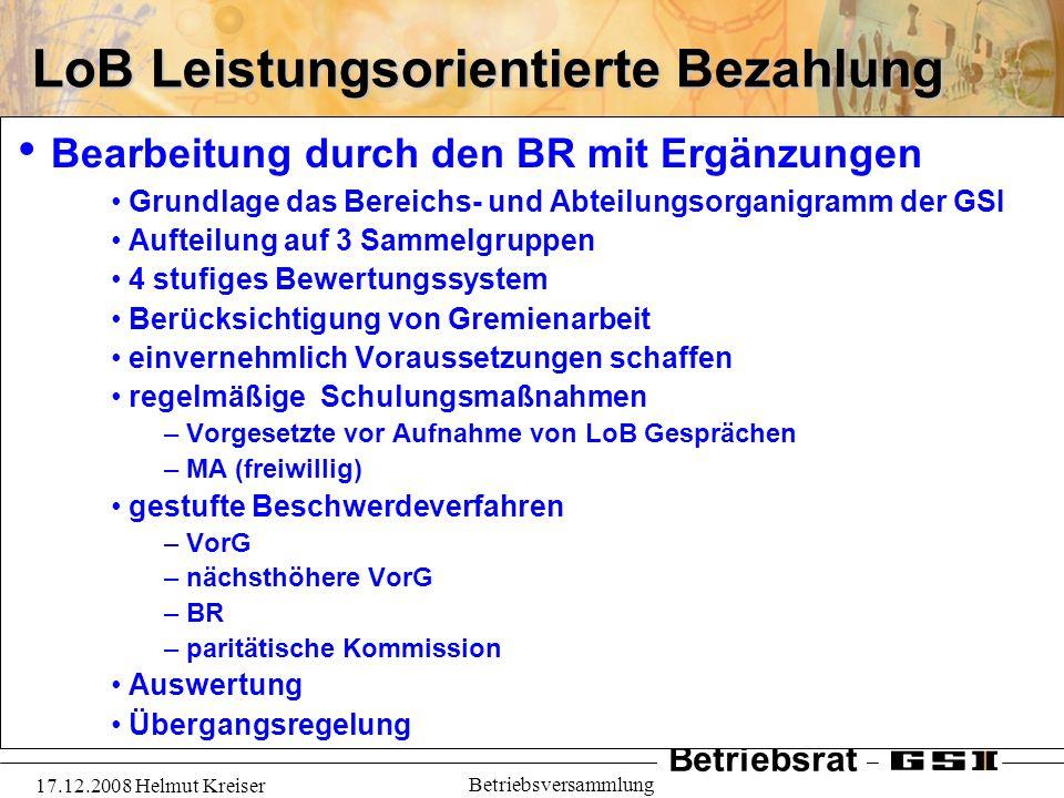 Betriebsrat 17.12.2008 Helmut Kreiser Betriebsversammlung LoB Leistungsorientierte Bezahlung Bearbeitung durch den BR mit Ergänzungen Grundlage das Be