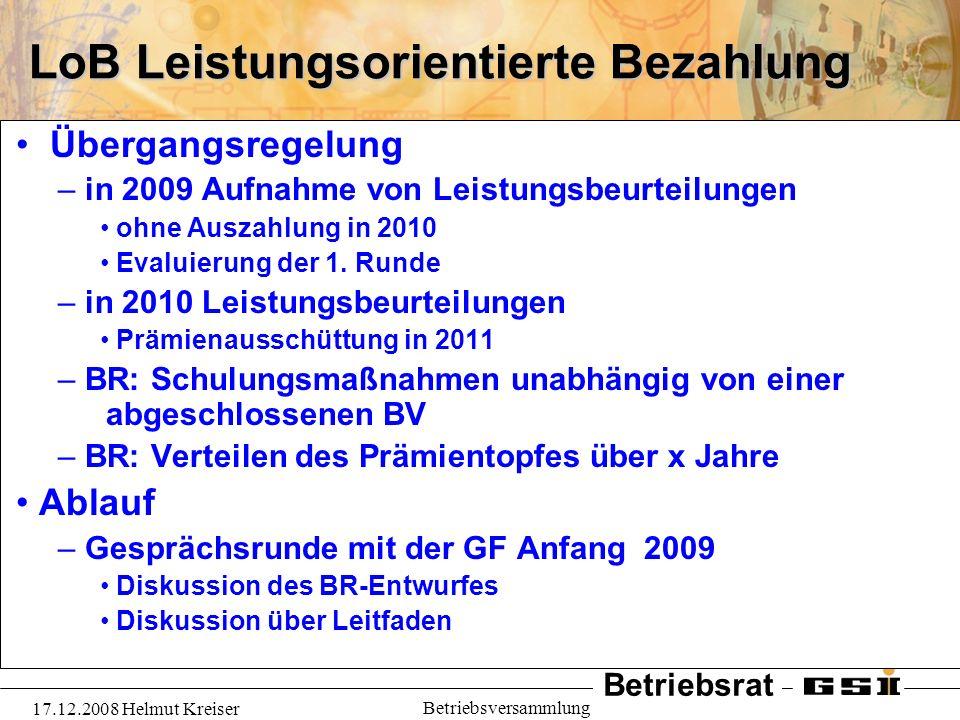 Betriebsrat 17.12.2008 Helmut Kreiser Betriebsversammlung LoB Leistungsorientierte Bezahlung Übergangsregelung – in 2009 Aufnahme von Leistungsbeurtei
