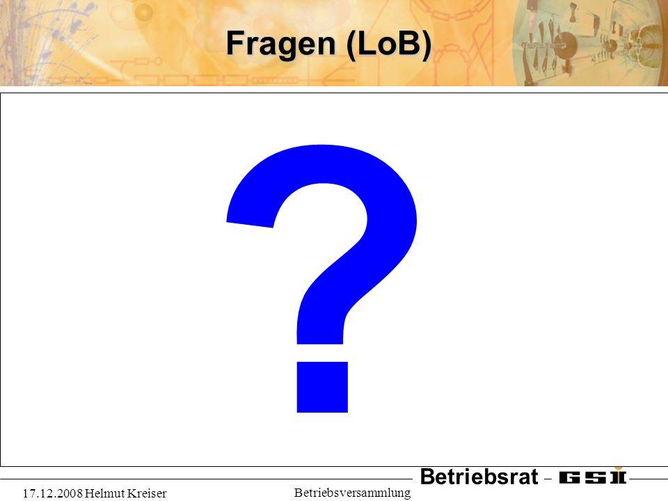 Betriebsrat 17.12.2008 Helmut Kreiser Betriebsversammlung Fragen (LoB) ?